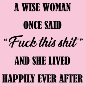 A wise woman once said - fuck this shit - and she lived happily ever after - funny ladies t-shirt