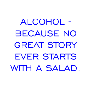 ALCOHOL - BECAUSE NO GREAT STORY EVER STARTS WITH A SALAD. Shirt