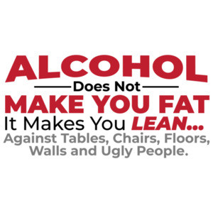 Alcohol does not make you fat - it makes you lean against tables, chairs, floors, walls, and ugly people - funny drinking t-shirt