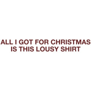 All I Got For Christmas Is This Lousy T-shirt Shirt