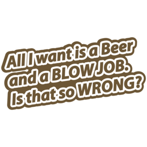 All I Want Is A Beer And A Blow Job. Is That So Wrong T-shirt