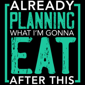 Already planning what I'm gonna eat after this - fat t-shirt