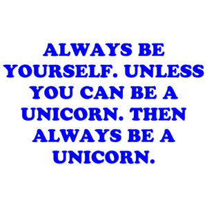 Always Be Yourself. Unless You Can Be A Unicorn. Then Always Be A Unicorn. Shirt