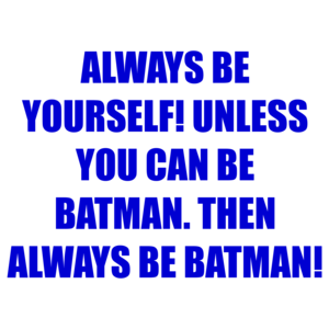 ALWAYS BE YOURSELF! UNLESS YOU CAN BE BATMAN. THEN ALWAYS BE BATMAN! Shirt