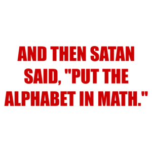 "AND THEN SATAN SAID, ""PUT THE ALPHABET IN MATH."" Shirt"