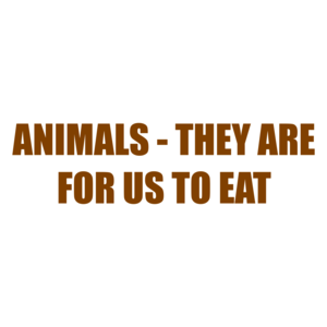 ANIMALS - THEY ARE FOR US TO EAT Shirt
