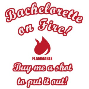 Bachelorette On Fire! Buy me a shot to put it out! Bachelorette T-Shirt