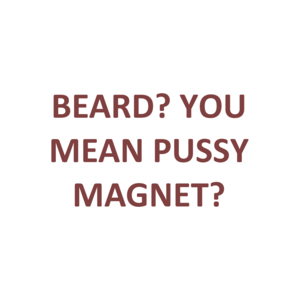 BEARD? YOU MEAN PUSSY MAGNET? Shirt