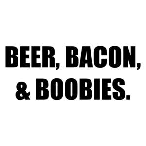 BEER, BACON, & BOOBIES. Shirt