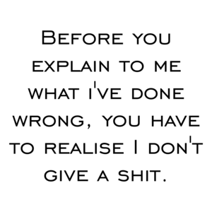 Before you explain to me what i've done wrong, you have to realise I don't give a shit. Shirt