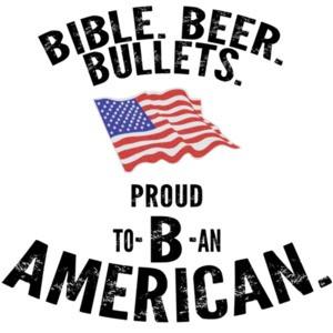 Bible. Beer. Bullets. Proud to B an American. Pro Gun T-Shirt