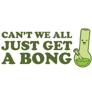 Can't we all just get a bong? Weed T-Shirt