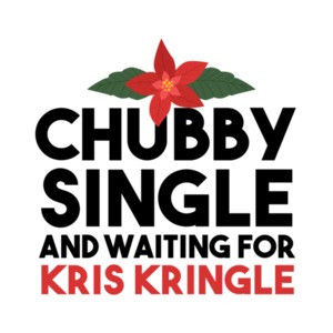 Chubby Single and Waiting for Kris Kringle - Funny Christmas T-Shirt
