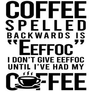 "Coffee spelled backwards is ""eeffoc"" I don't give eefoc until I've had my coffee - funny coffee t-shirt"