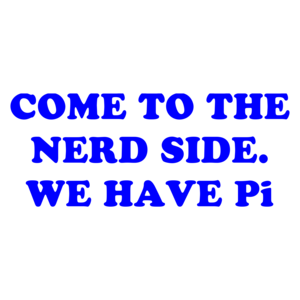 COME TO THE NERD SIDE. WE HAVE Pi Shirt