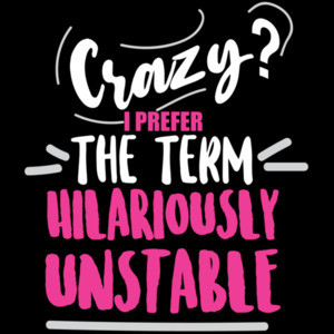 Crazy? I prefer the term hilariously unstable - funny t-shirt