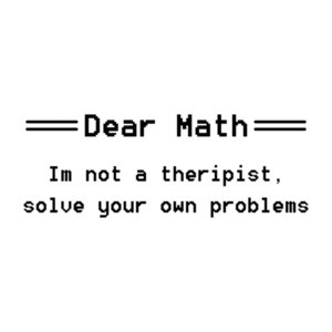 Dear Math, I'm Not A Therapist, Solve Your Own Problems T-Shirt