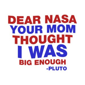 Dear NASA Your Mom Thought I Was Big Enough Pluto Quote T-Shirt