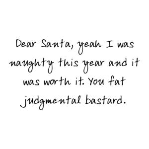 Dear Santa, yeah I was naughty this year and it was worth it. You fat judgmental bastard. Shirt