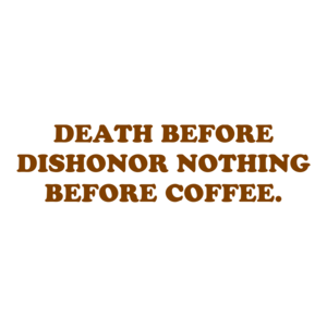 DEATH BEFORE DISHONOR NOTHING BEFORE COFFEE. Shirt