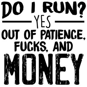Do I run? YES - out of patience, fucks, and money - funny sarcastic t-shirt