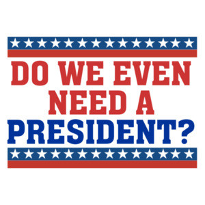 Do we even need a president? Funny political t-shirt