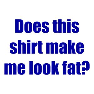 Does this shirt make me look fat? Shirt
