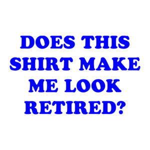 DOES THIS SHIRT MAKE ME LOOK RETIRED? Shirt