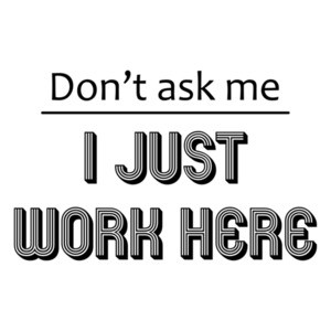 Don't ask me I just work here. T-Shirt