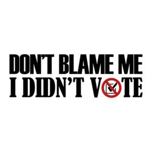 Don't Blame Me I Didn't Vote - Political Shirt