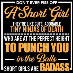 Don't ever piss off a short girl. They're like cute, adorable tiny ninjas of death who are at the perfect height to punch you in the balls - short girls are badass - funny ladies t-shirt