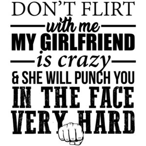 Don't flirt with me my girlfriend is crazy and she will punch you in the face very hard - funny t-shirt