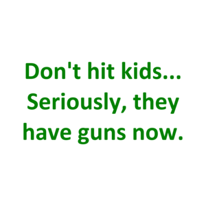 Don't hit kids... Seriously, they have guns now. Shirt