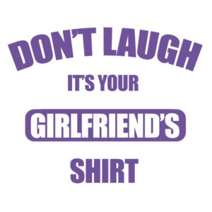 Don't laugh it's your girlfriend's shirt - funny t-shirt