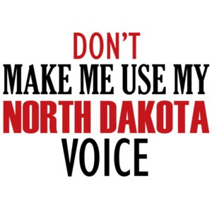 Don't make me use my North Dakota voice - North Dakota T-Shirt