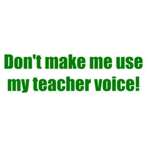 Don't Make Me Use My Teacher Voice! Shirt
