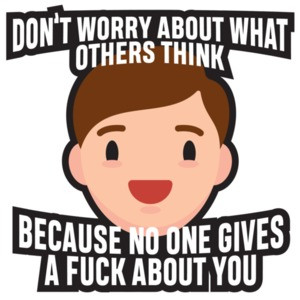Don't worry about what others think - because no one gives a fuck about you. funny t-shirt