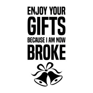 Enjoy your gifts because I am now broke - Funny Christmas T-Shirt