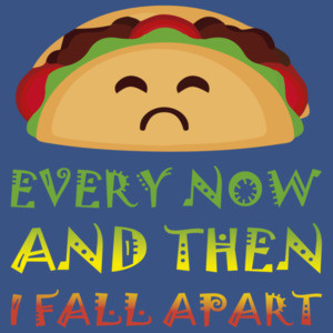 Every now and then I fall apart - funny taco t-shirt