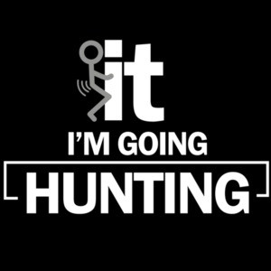 F*CK it. I'm going hunting. Funny Hunting T-Shirt