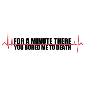 For A Minute There You Bored Me To Death T-shirt