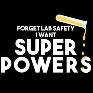 Forget lab safety I want super powers - funny science t-shirt