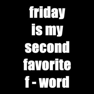 FRIDAY - My second favorite F Word. Shirt
