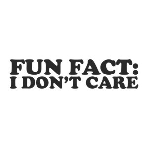 FUN FACT: I Don't Care T-Shirt