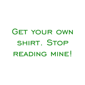 Get your own shirt. Stop reading mine! Shirt