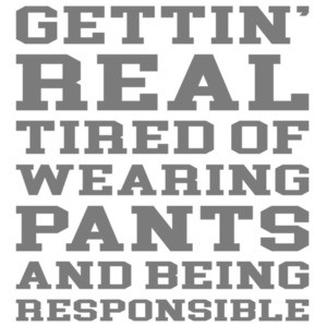 Gettin' real tired of wearing pants and being responsible - funny sarcastic t-shirt