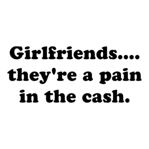 Girlfriends.... they're a pain in the cash. Shirt