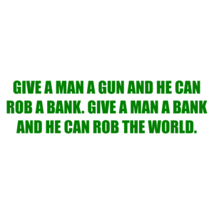 GIVE A MAN A GUN AND HE CAN ROB A BANK. GIVE A MAN A BANK AND HE CAN ROB THE WORLD. Shirt
