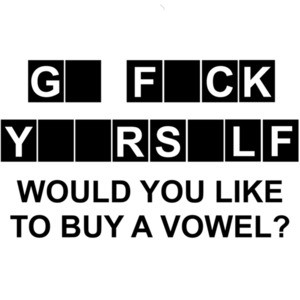 Go Fuck Yourself - Would you like to buy a vowel? Funny rude and offensive t-shirt.