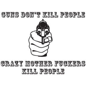Guns Don't Kill People, Crazy Mother Fuckers Do T-shirt